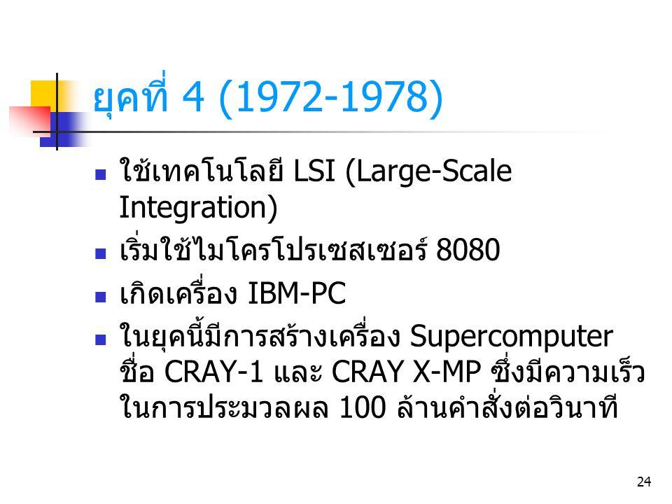 24 ใช้เทคโนโลยี LSI (Large-Scale Integration) เริ่มใช้ไมโครโปรเซสเซอร์ 8080 เกิดเครื่อง IBM-PC ในยุคนี้มีการสร้างเครื่อง Supercomputer ชื่อ CRAY-1 และ