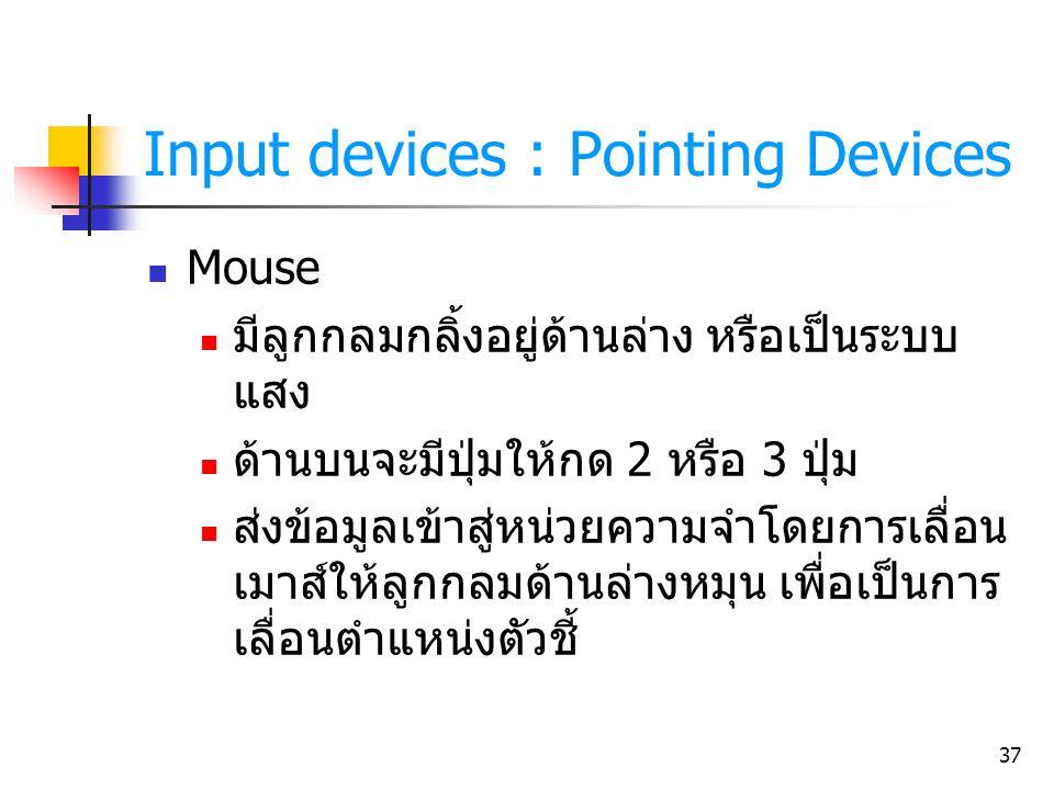 37 Input devices : Pointing Devices Mouse มีลูกกลมกลิ้งอยู่ด้านล่าง หรือเป็นระบบ แสง ด้านบนจะมีปุ่มให้กด 2 หรือ 3 ปุ่ม ส่งข้อมูลเข้าสู่หน่วยความจำโดยก