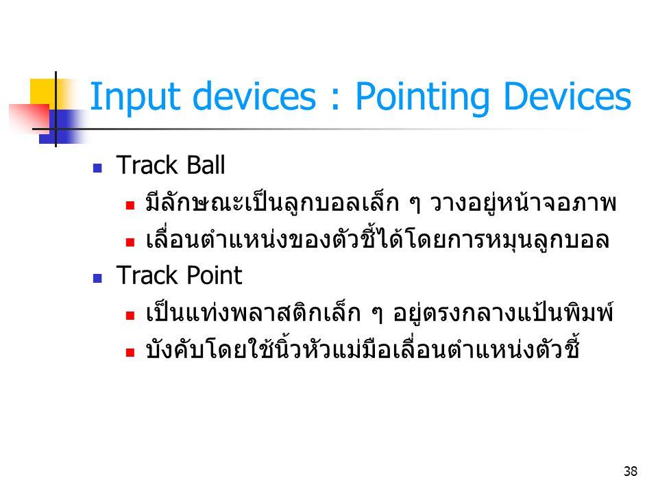 38 Input devices : Pointing Devices Track Ball มีลักษณะเป็นลูกบอลเล็ก ๆ วางอยู่หน้าจอภาพ เลื่อนตำแหน่งของตัวชี้ได้โดยการหมุนลูกบอล Track Point เป็นแท่