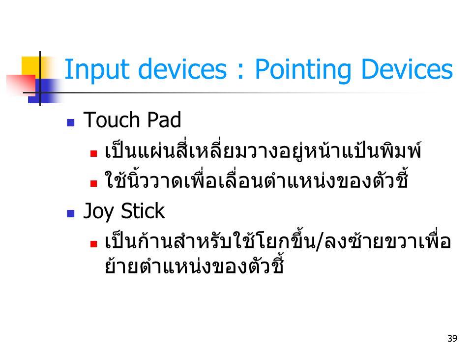 39 Input devices : Pointing Devices Touch Pad เป็นแผ่นสี่เหลี่ยมวางอยู่หน้าแป้นพิมพ์ ใช้นิ้ววาดเพื่อเลื่อนตำแหน่งของตัวชี้ Joy Stick เป็นก้านสำหรับใช้