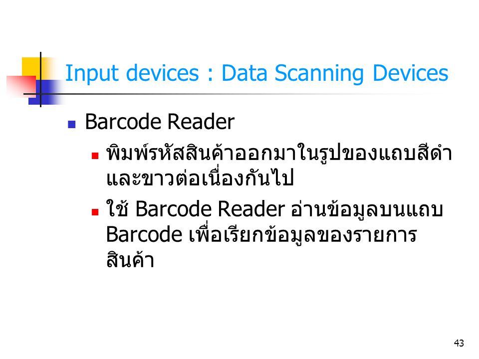 43 Input devices : Data Scanning Devices Barcode Reader พิมพ์รหัสสินค้าออกมาในรูปของแถบสีดำ และขาวต่อเนื่องกันไป ใช้ Barcode Reader อ่านข้อมูลบนแถบ Ba