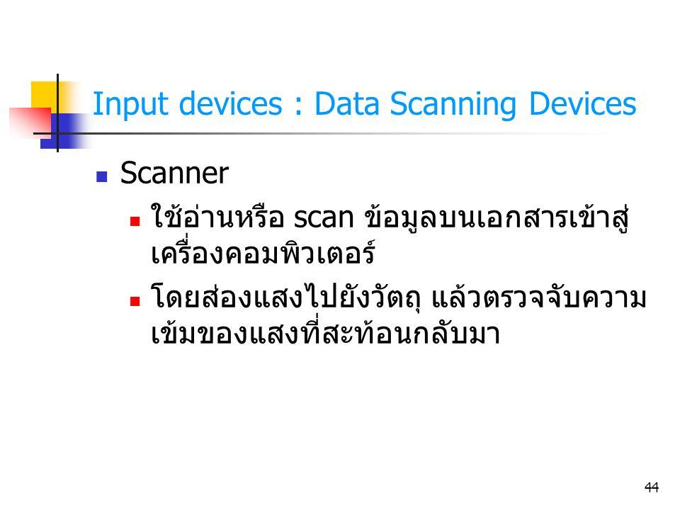 44 Input devices : Data Scanning Devices Scanner ใช้อ่านหรือ scan ข้อมูลบนเอกสารเข้าสู่ เครื่องคอมพิวเตอร์ โดยส่องแสงไปยังวัตถุ แล้วตรวจจับความ เข้มขอ