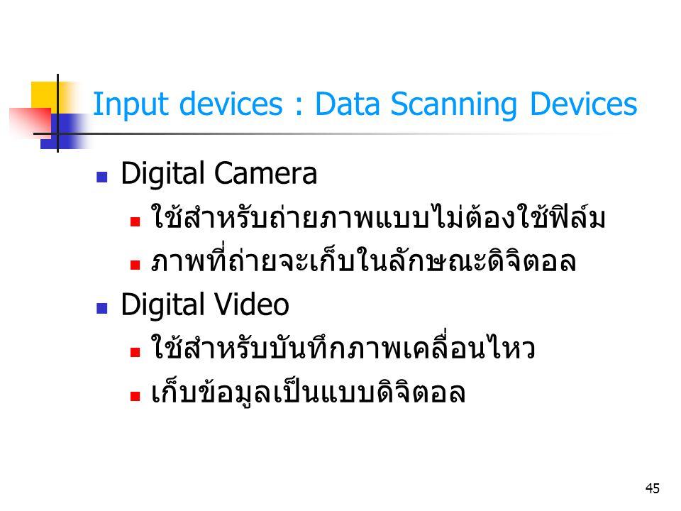 45 Input devices : Data Scanning Devices Digital Camera ใช้สำหรับถ่ายภาพแบบไม่ต้องใช้ฟิล์ม ภาพที่ถ่ายจะเก็บในลักษณะดิจิตอล Digital Video ใช้สำหรับบันท