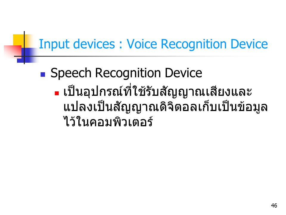 46 Input devices : Voice Recognition Device Speech Recognition Device เป็นอุปกรณ์ที่ใช้รับสัญญาณเสียงและ แปลงเป็นสัญญาณดิจิตอลเก็บเป็นข้อมูล ไว้ในคอมพ