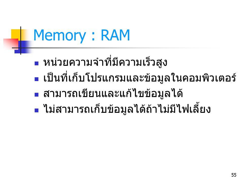 55 Memory : RAM หน่วยความจำที่มีความเร็วสูง เป็นที่เก็บโปรแกรมและข้อมูลในคอมพิวเตอร์ สามารถเขียนและแก้ไขข้อมูลได้ ไม่สามารถเก็บข้อมูลได้ถ้าไม่มีไฟเลี้