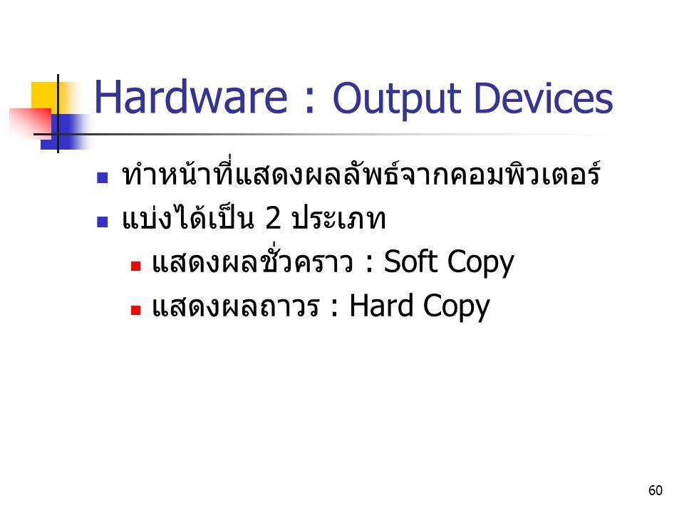 60 Hardware : Output Devices ทำหน้าที่แสดงผลลัพธ์จากคอมพิวเตอร์ แบ่งได้เป็น 2 ประเภท แสดงผลชั่วคราว : Soft Copy แสดงผลถาวร : Hard Copy