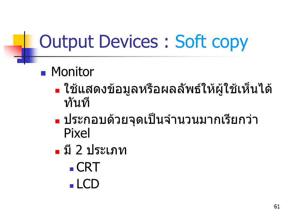 61 Output Devices : Soft copy Monitor ใช้แสดงข้อมูลหรือผลลัพธ์ให้ผู้ใช้เห็นได้ ทันที ประกอบด้วยจุดเป็นจำนวนมากเรียกว่า Pixel มี 2 ประเภท CRT LCD