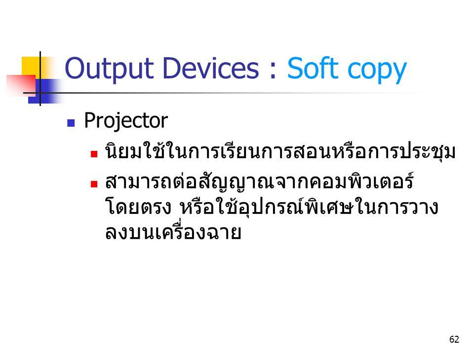 62 Output Devices : Soft copy Projector นิยมใช้ในการเรียนการสอนหรือการประชุม สามารถต่อสัญญาณจากคอมพิวเตอร์ โดยตรง หรือใช้อุปกรณ์พิเศษในการวาง ลงบนเครื