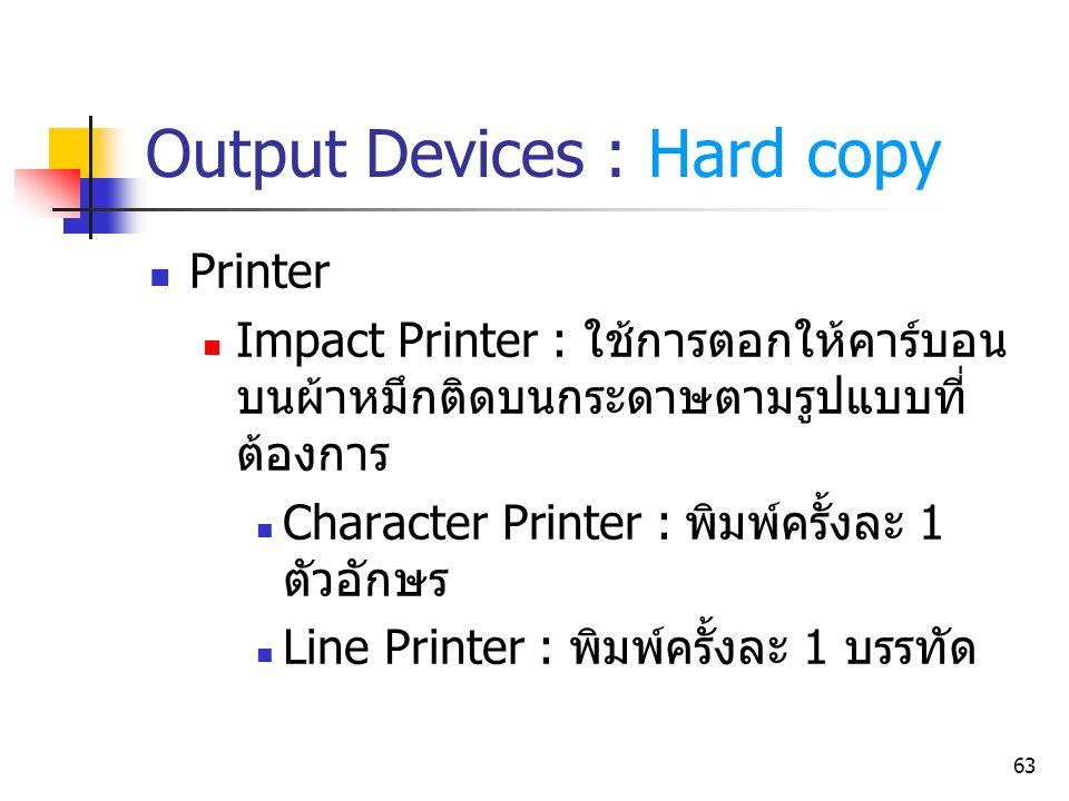 63 Output Devices : Hard copy Printer Impact Printer : ใช้การตอกให้คาร์บอน บนผ้าหมึกติดบนกระดาษตามรูปแบบที่ ต้องการ Character Printer : พิมพ์ครั้งละ 1