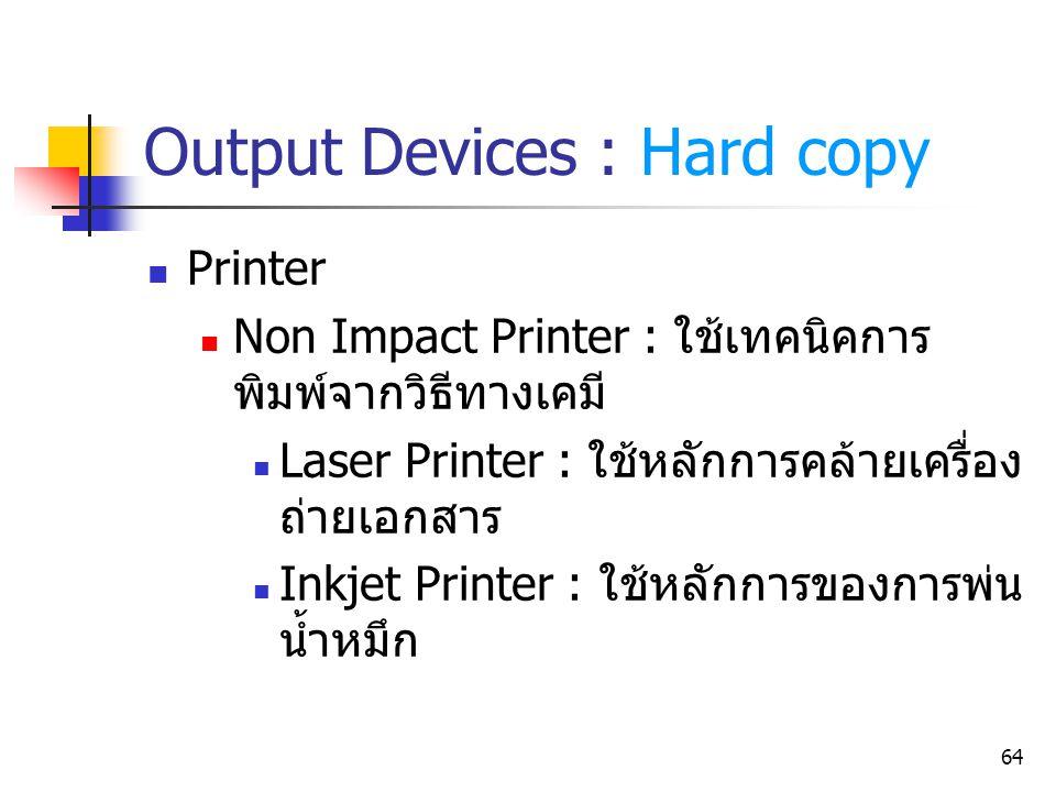 64 Output Devices : Hard copy Printer Non Impact Printer : ใช้เทคนิคการ พิมพ์จากวิธีทางเคมี Laser Printer : ใช้หลักการคล้ายเครื่อง ถ่ายเอกสาร Inkjet P