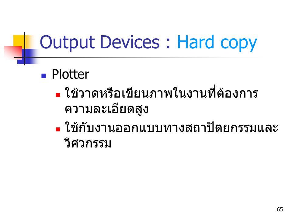65 Output Devices : Hard copy Plotter ใช้วาดหรือเขียนภาพในงานที่ต้องการ ความละเอียดสูง ใช้กับงานออกแบบทางสถาปัตยกรรมและ วิศวกรรม