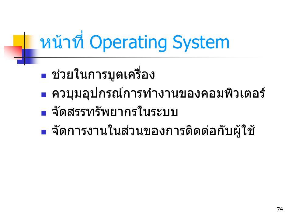 74 หน้าที่ Operating System ช่วยในการบูตเครื่อง ควบุมอุปกรณ์การทำงานของคอมพิวเตอร์ จัดสรรทรัพยากรในระบบ จัดการงานในส่วนของการติดต่อกับผู้ใช้