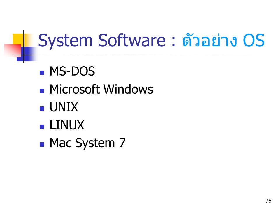76 System Software : ตัวอย่าง OS MS-DOS Microsoft Windows UNIX LINUX Mac System 7