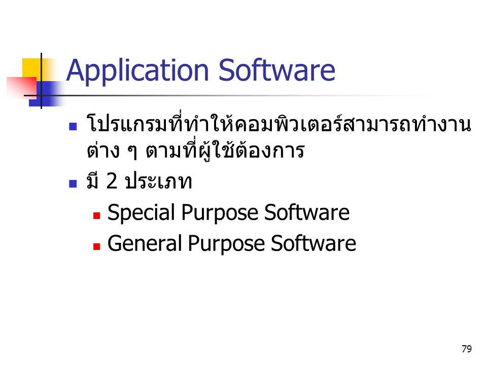 79 Application Software โปรแกรมที่ทำให้คอมพิวเตอร์สามารถทำงาน ต่าง ๆ ตามที่ผู้ใช้ต้องการ มี 2 ประเภท Special Purpose Software General Purpose Software