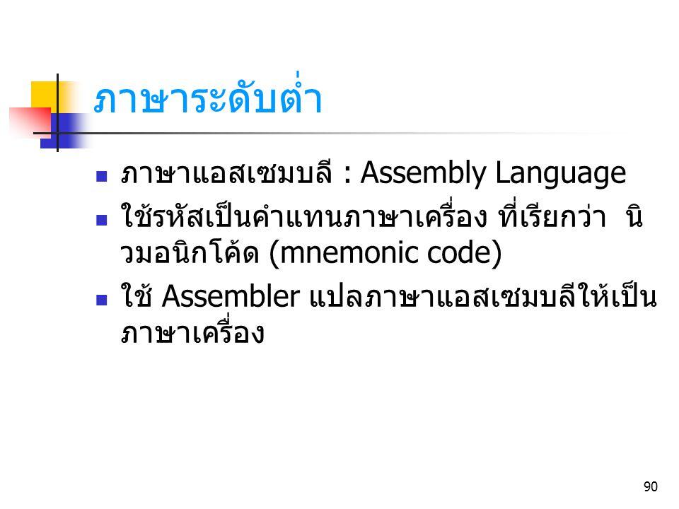 90 ภาษาระดับต่ำ ภาษาแอสเซมบลี : Assembly Language ใช้รหัสเป็นคำแทนภาษาเครื่อง ที่เรียกว่า นิ วมอนิกโค้ด (mnemonic code) ใช้ Assembler แปลภาษาแอสเซมบลี