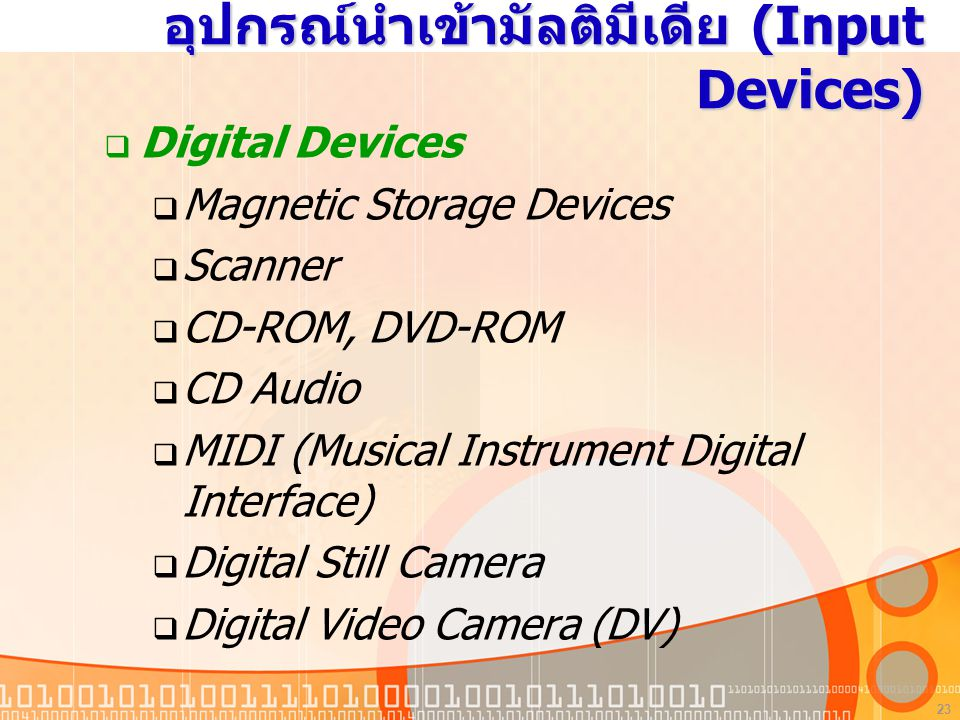 23 อุปกรณ์นำเข้ามัลติมีเดีย (Input Devices)  Digital Devices  Magnetic Storage Devices  Scanner  CD-ROM, DVD-ROM  CD Audio  MIDI (Musical Instrument Digital Interface)  Digital Still Camera  Digital Video Camera (DV)