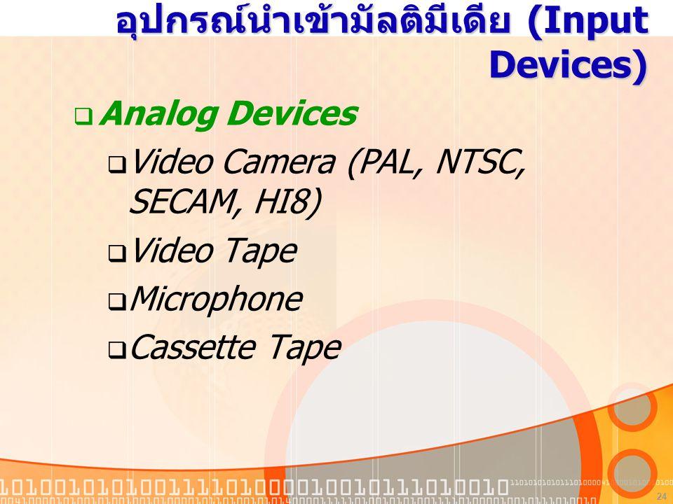 24 อุปกรณ์นำเข้ามัลติมีเดีย (Input Devices)  Analog Devices  Video Camera (PAL, NTSC, SECAM, HI8)  Video Tape  Microphone  Cassette Tape