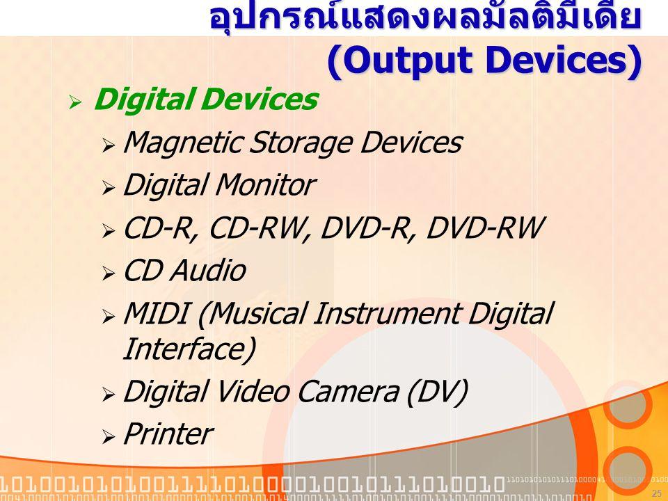 25 อุปกรณ์แสดงผลมัลติมีเดีย (Output Devices)  Digital Devices  Magnetic Storage Devices  Digital Monitor  CD-R, CD-RW, DVD-R, DVD-RW  CD Audio  MIDI (Musical Instrument Digital Interface)  Digital Video Camera (DV)  Printer