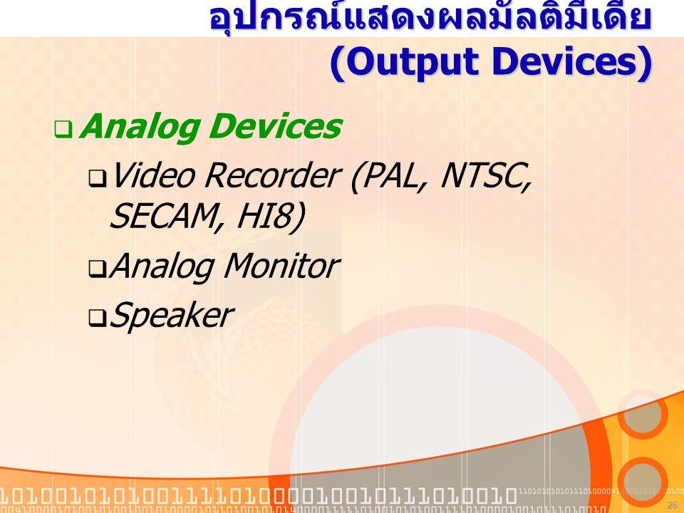 26 อุปกรณ์แสดงผลมัลติมีเดีย (Output Devices)  Analog Devices  Video Recorder (PAL, NTSC, SECAM, HI8)  Analog Monitor  Speaker