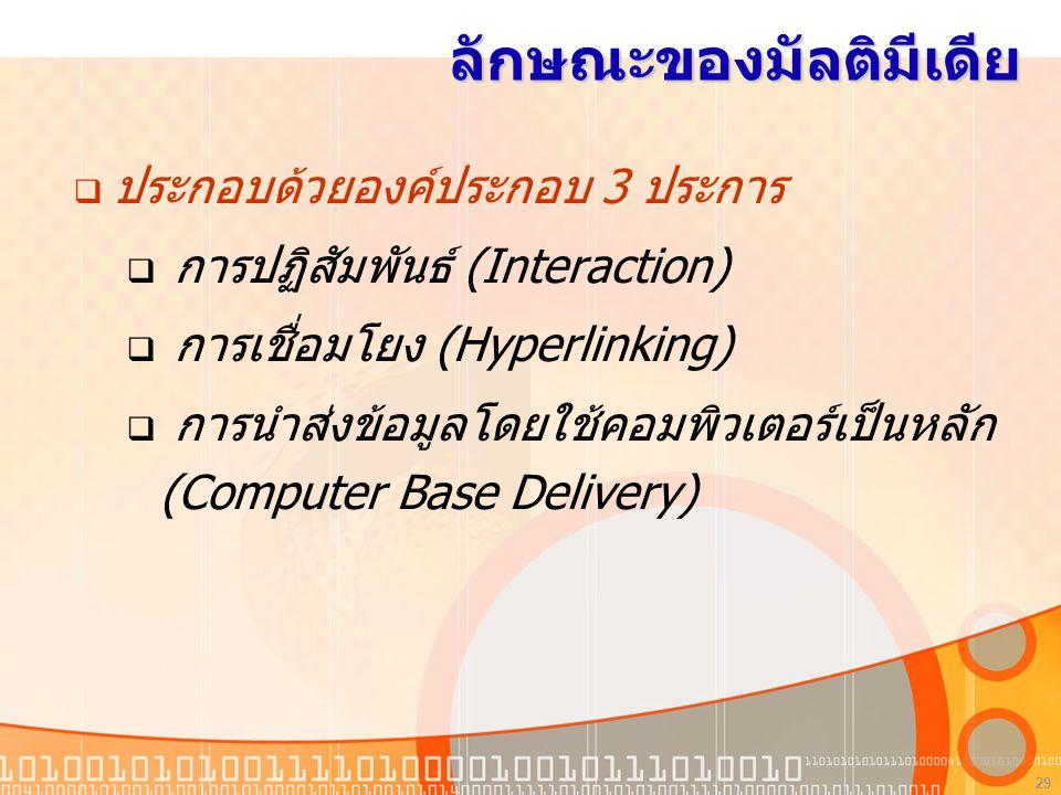 29 ลักษณะของมัลติมีเดีย  ประกอบด้วยองค์ประกอบ 3 ประการ  การปฏิสัมพันธ์ (Interaction)  การเชื่อมโยง (Hyperlinking)  การนำส่งข้อมูลโดยใช้คอมพิวเตอร์เป็นหลัก (Computer Base Delivery)