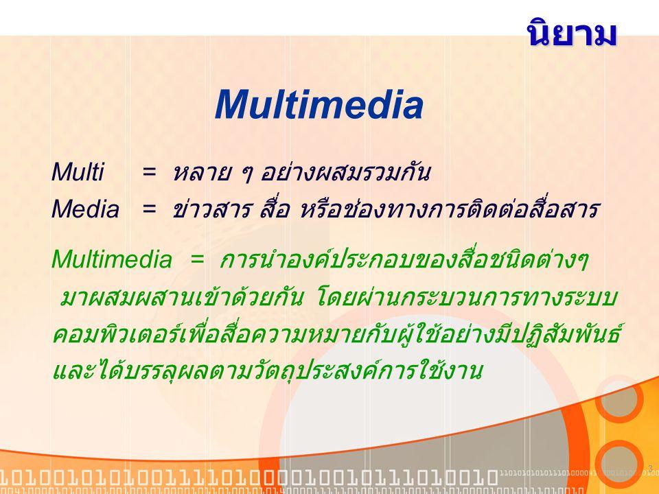 3 นิยาม Multi = หลาย ๆ อย่างผสมรวมกัน Media = ข่าวสาร สื่อ หรือช่องทางการติดต่อสื่อสาร Multimedia Multimedia = การนำองค์ประกอบของสื่อชนิดต่างๆ มาผสมผสานเข้าด้วยกัน โดยผ่านกระบวนการทางระบบ คอมพิวเตอร์เพื่อสื่อความหมายกับผู้ใช้อย่างมีปฏิสัมพันธ์ และได้บรรลุผลตามวัตถุประสงค์การใช้งาน