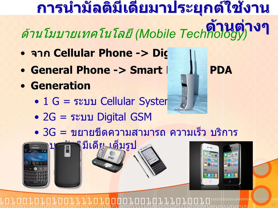 37 การนำมัลติมีเดียมาประยุกต์ใช้งาน ด้านต่างๆ ด้านโมบายเทคโนโลยี (Mobile Technology) จาก Cellular Phone -> Digital General Phone -> Smart Phone, PDA Generation 1 G = ระบบ Cellular System 2G = ระบบ Digital GSM 3G = ขยายขีดความสามารถ ความเร็ว บริการ แบบมัลติมีเดีย เต็มรูป