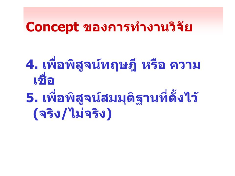 Concept ของการทำงานวิจัย 4. เพื่อพิสูจน์ทฤษฎี หรือ ความ เชื่อ 5. เพื่อพิสูจน์สมมุติฐานที่ตั้งไว้ (จริง/ไม่จริง)