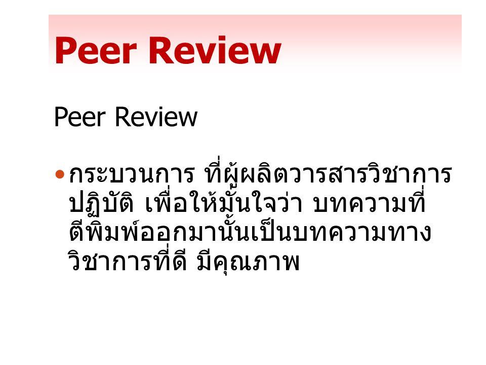 Peer Review กระบวนการ ที่ผู้ผลิตวารสารวิชาการ ปฏิบัติ เพื่อให้มั่นใจว่า บทความที่ ตีพิมพ์ออกมานั้นเป็นบทความทาง วิชาการที่ดี มีคุณภาพ