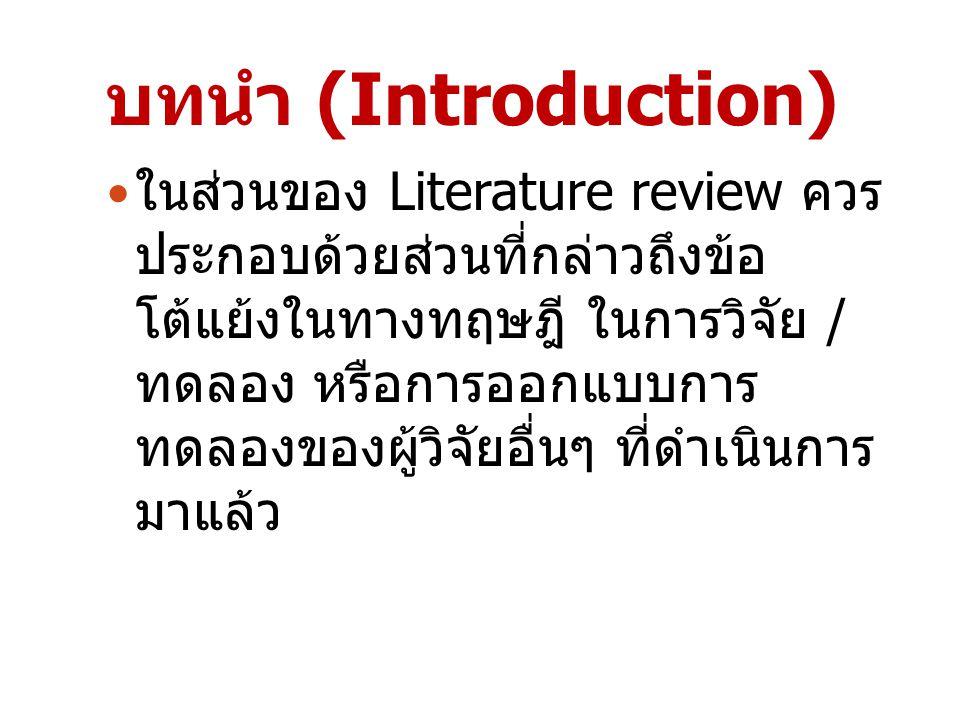 บทนำ (Introduction) ในส่วนของ Literature review ควร ประกอบด้วยส่วนที่กล่าวถึงข้อ โต้แย้งในทางทฤษฎี ในการวิจัย / ทดลอง หรือการออกแบบการ ทดลองของผู้วิจั