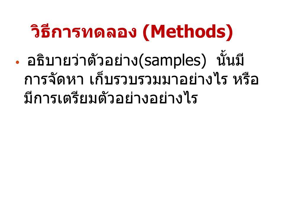 วิธีการทดลอง (Methods) อธิบายว่าตัวอย่าง(samples) นั้นมี การจัดหา เก็บรวบรวมมาอย่างไร หรือ มีการเตรียมตัวอย่างอย่างไร