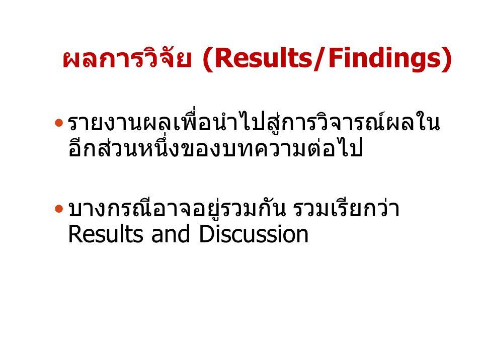 รายงานผลเพื่อนำไปสู่การวิจารณ์ผลใน อีกส่วนหนึ่งของบทความต่อไป บางกรณีอาจอยู่รวมกัน รวมเรียกว่า Results and Discussion ผลการวิจัย (Results/Findings)
