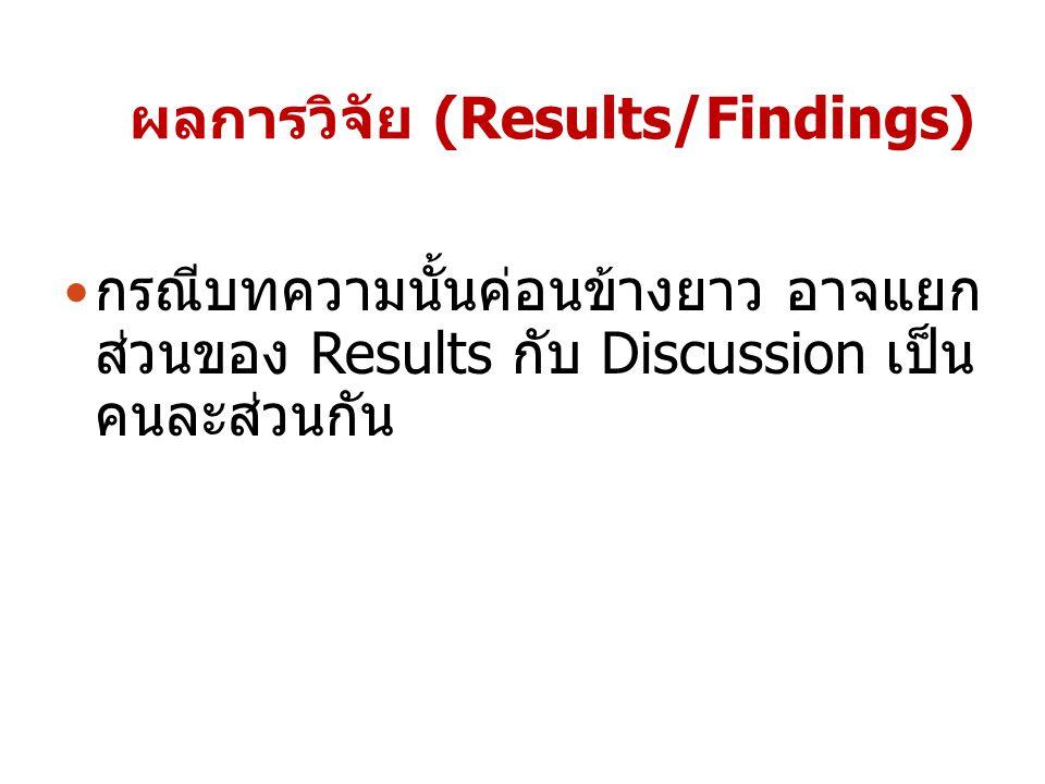 ผลการวิจัย (Results/Findings) กรณีบทความนั้นค่อนข้างยาว อาจแยก ส่วนของ Results กับ Discussion เป็น คนละส่วนกัน