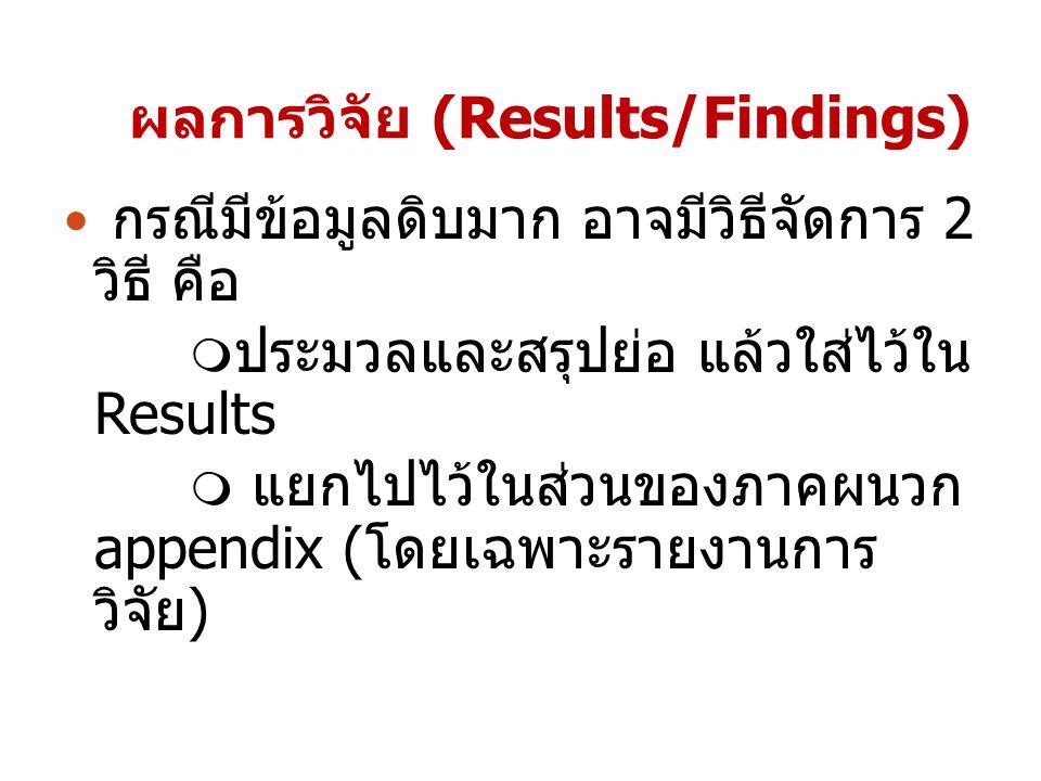 ผลการวิจัย (Results/Findings) กรณีมีข้อมูลดิบมาก อาจมีวิธีจัดการ 2 วิธี คือ  ประมวลและสรุปย่อ แล้วใส่ไว้ใน Results  แยกไปไว้ในส่วนของภาคผนวก appendi