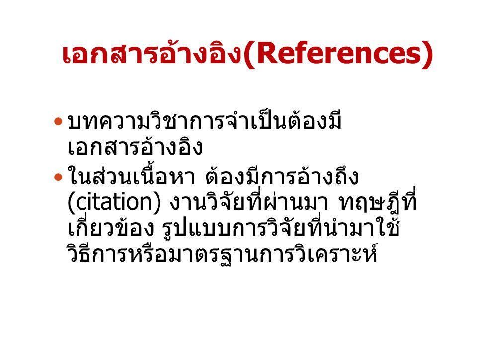 เอกสารอ้างอิง(References) บทความวิชาการจำเป็นต้องมี เอกสารอ้างอิง ในส่วนเนื้อหา ต้องมีการอ้างถึง (citation) งานวิจัยที่ผ่านมา ทฤษฎีที่ เกี่ยวข้อง รูปแ