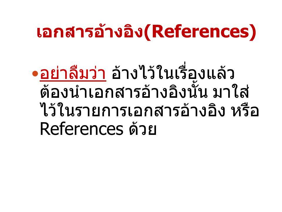เอกสารอ้างอิง(References) อย่าลืมว่า อ้างไว้ในเรื่องแล้ว ต้องนำเอกสารอ้างอิงนั้น มาใส่ ไว้ในรายการเอกสารอ้างอิง หรือ References ด้วย