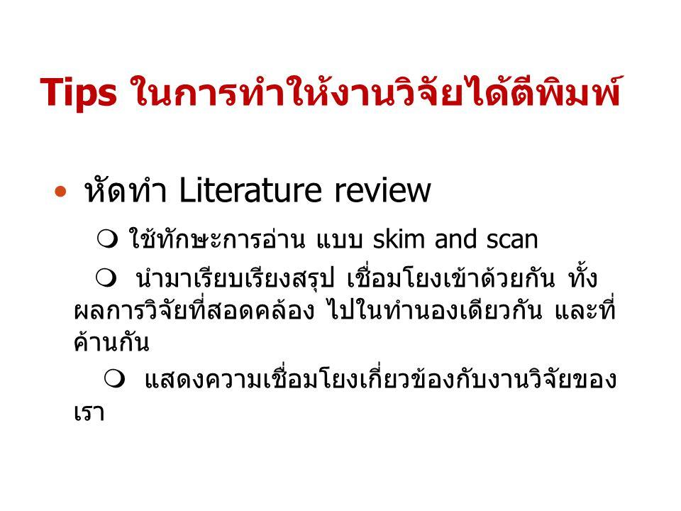 Tips ในการทำให้งานวิจัยได้ตีพิมพ์ หัดทำ Literature review  ใช้ทักษะการอ่าน แบบ skim and scan  นำมาเรียบเรียงสรุป เชื่อมโยงเข้าด้วยกัน ทั้ง ผลการวิจั