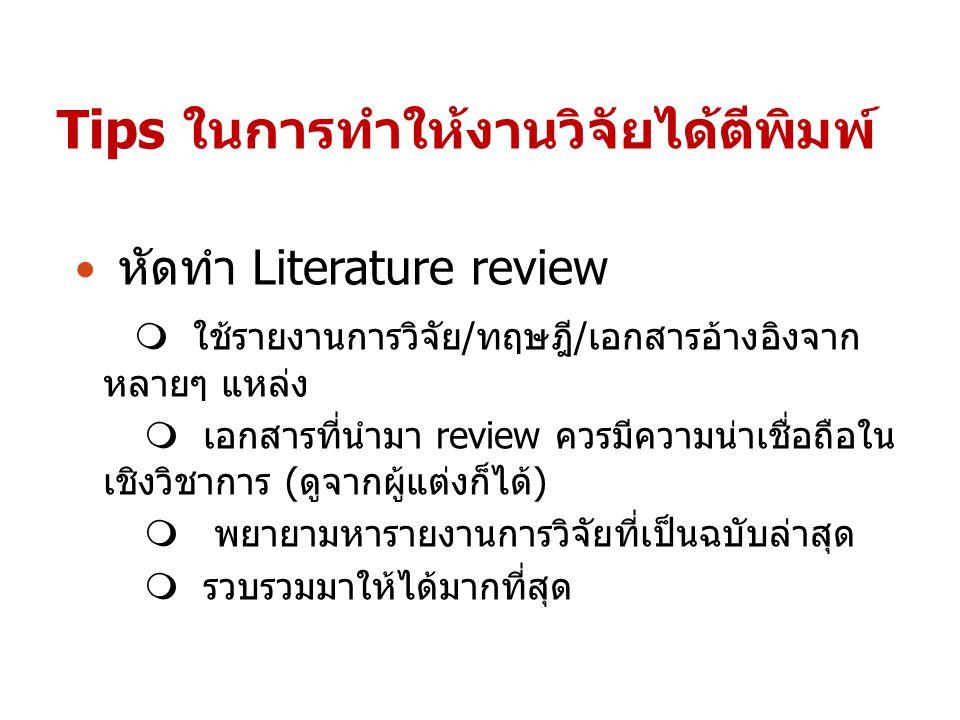 Tips ในการทำให้งานวิจัยได้ตีพิมพ์ หัดทำ Literature review  ใช้รายงานการวิจัย/ทฤษฎี/เอกสารอ้างอิงจาก หลายๆ แหล่ง  เอกสารที่นำมา review ควรมีความน่าเช