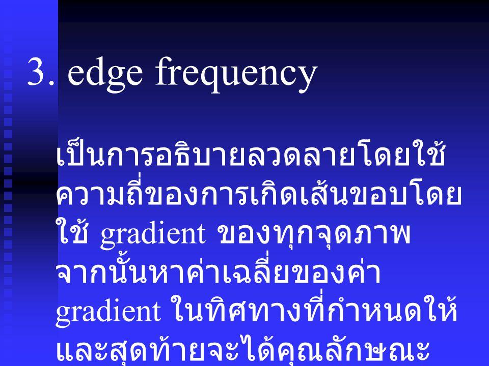 3. edge frequency เป็นการอธิบายลวดลายโดยใช้ ความถี่ของการเกิดเส้นขอบโดย ใช้ gradient ของทุกจุดภาพ จากนั้นหาค่าเฉลี่ยของค่า gradient ในทิศทางที่กำหนดให