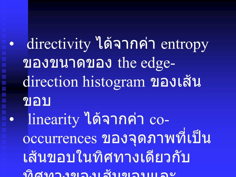 directivity ได้จากค่า entropy ของขนาดของ the edge- direction histogram ของเส้น ขอบ linearity ได้จากค่า co- occurrences ของจุดภาพที่เป็น เส้นขอบในทิศทา