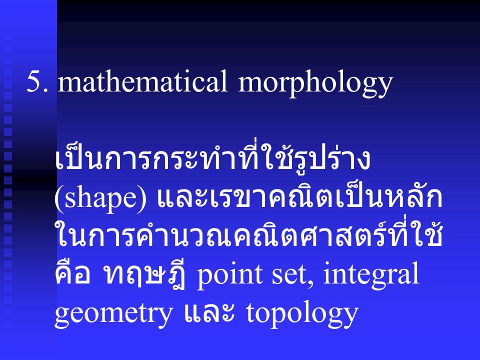 5. mathematical morphology เป็นการกระทำที่ใช้รูปร่าง (shape) และเรขาคณิตเป็นหลัก ในการคำนวณคณิตศาสตร์ที่ใช้ คือ ทฤษฎี point set, integral geometry และ