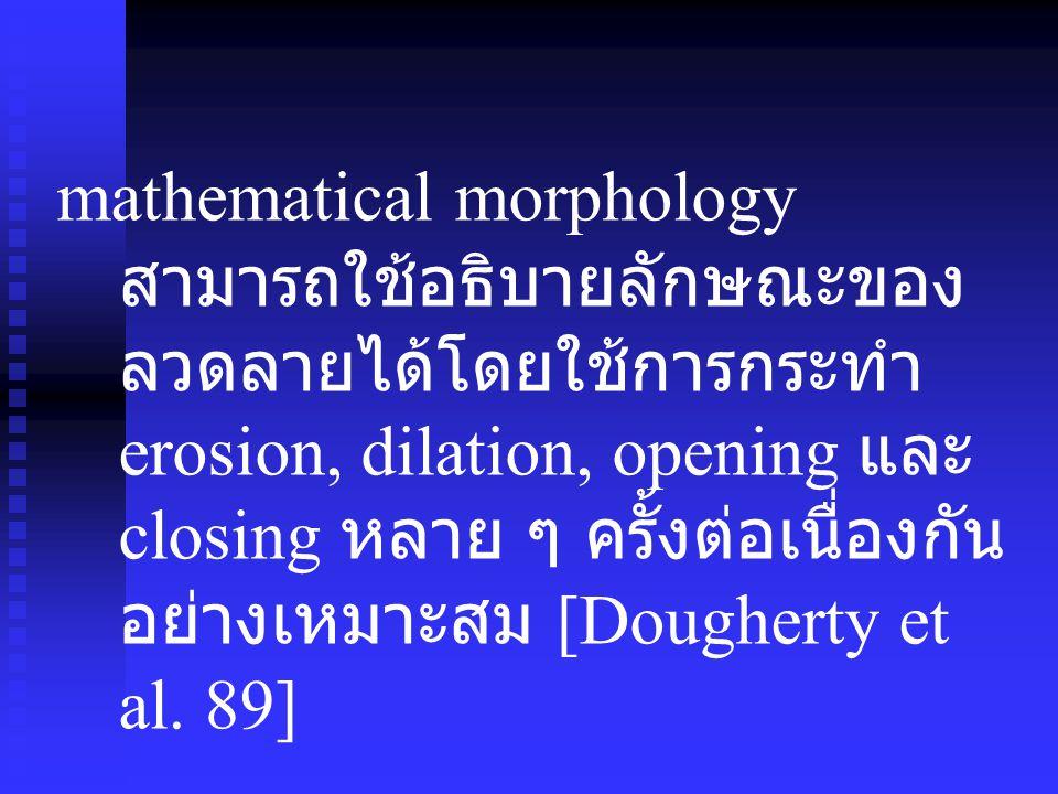 mathematical morphology สามารถใช้อธิบายลักษณะของ ลวดลายได้โดยใช้การกระทำ erosion, dilation, opening และ closing หลาย ๆ ครั้งต่อเนื่องกัน อย่างเหมาะสม