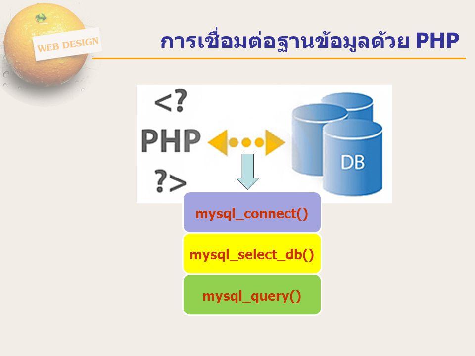 การเชื่อมต่อฐานข้อมูลด้วย PHP การเขียนโปรแกรมด้วยภาษา PHP เพื่อติดต่อกับฐานข้อมูล MySQL มาทำงาน ร่วมกันนั้น จะประกอบด้วยขั้นตอนหลักๆ 4 ขั้นตอน ดังนี้ ขั้นที่ 1 เปิดการติดต่อกับฐานข้อมูล MySQL เราจะใช้ฟังชั่น mysql_connect() โดยต้องกำหนดค่าให้กับฟังชั่น 3 ตัว คือ ชื่อโฮส,ชื่อผู้ใช้ และ รหัสผ่าน ตัวอย่าง (เฉพาะส่วนติดต่อฐานข้อมูล) $host = localhost ; $user = root ; $pass = 12345678 ; $condb= mysql_connect($host,$user,$pass); //สร้างการเชื่อมต่อ ฐานข้อมูลเก็บไว้ในตัวแปร $condb if(!$condb) { echo ไม่สามารถติดต่อฐานข้อมูล MySQL ได้ ; }