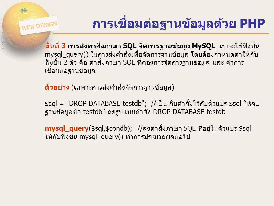 การเชื่อมต่อฐานข้อมูลด้วย PHP ขั้นที่ 4 การปิดการติดต่อกับฐานข้อมูล MySQL การปิดการเชื่อมต่อหรือการ ยกเลิกการเชื่อมต่อกับฐานข้อมูล MySQL นั้น เราจะใช้ฟังชั่น mysql_close() โดย ต้องกำหนดค่า 1 ตัว คือ ค่าการเชื่อมต่อฐานข้อมูลที่ต้องการปิด ก่อนกน้านี้ได้ เก็บไว้ในตัวแปร $condb ตัวอย่าง (เฉพาะการปิดการเชื่อมต่อฐานข้อมูล) mysql_close($condb);