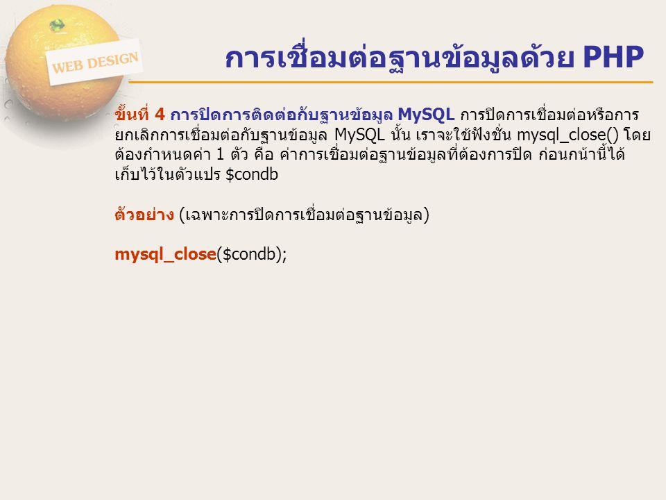 ตัวอย่างการเชื่อมต่อฐานข้อมูลด้วย PHP <?php $host = localhost ; $user = root ; $pass = 12345678 ; $dbname = Students ; if($condb= mysql_connect($host,$user,$pass)){ $selectdb = mysql_select_db($dbname,$condb); mysql_db_query($dbname, SET NAMES UTF8 ); } else { echo ไม่สามารถติดต่อฐานข้อมูล MySQL ได้ ; } ?> listStudent.php