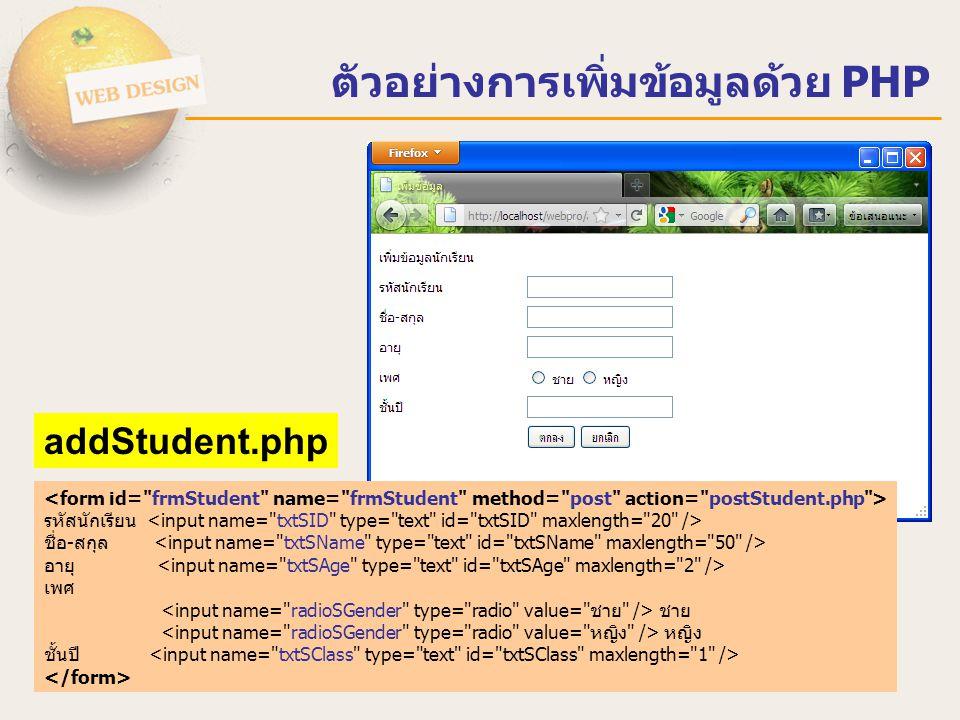 ตัวอย่างการเพิ่มข้อมูลด้วย PHP <?php $host = localhost ;$user = root ;$pass = 12345678 ;$dbname = Students ; if($condb= mysql_connect($host,$user,$pass)){ $selectdb = mysql_select_db($dbname,$condb); mysql_db_query($dbname, SET NAMES UTF8 ); } else { echo ไม่สามารถติดต่อฐานข้อมูล MySQL ได้ ; } $SID = $_POST[ txtSID ]; $SNAME = $_POST[ txtSName ]; $SAGE = $_POST[ txtSAge ]; $SGENDER = $_POST[ radioSGender ]; $SCLASS = $_POST[ txtSClass ]; $sql = INSERT INTO Student(SID,SNAME,SAGE,SGENDER,SCLASS) ; $sql.= Values( $SID , $SNAME ,$SAGE, $SGENDER ,$SCLASS) ; mysql_query($sql); mysql_close($condb); header( Location: listStudent.php ); //redirect to listStudent.php ?> postStudent.php
