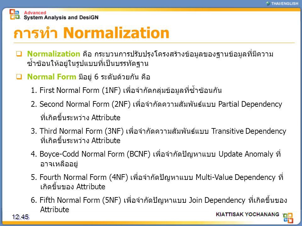 การทำ Normalization 12.45  Normalization คือ กระบวนการปรับปรุงโครงสร้างข้อมูลของฐานข้อมูลที่มีความ ซ้ำซ้อนให้อยู่ในรูปแบบที่เป็นบรรทัดฐาน  Normal Fo