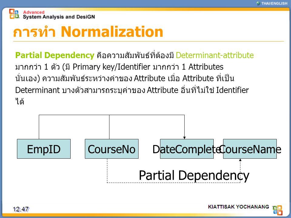การทำ Normalization 12.47 Partial Dependency คือความสัมพันธ์ที่ต้องมี Determinant-attribute มากกว่า 1 ตัว (มี Primary key/Identifier มากกว่า 1 Attribu