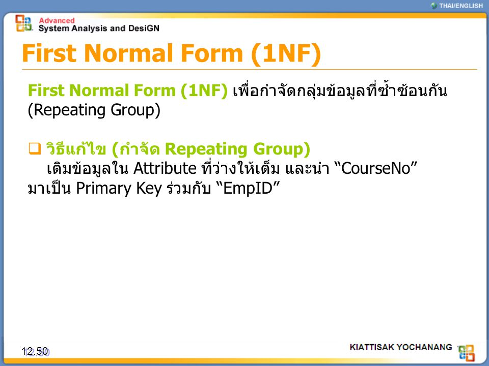 First Normal Form (1NF) 12.50 First Normal Form (1NF) เพื่อกำจัดกลุ่มข้อมูลที่ซ้ำซ้อนกัน (Repeating Group)  วิธีแก้ไข (กำจัด Repeating Group) เติมข้อ