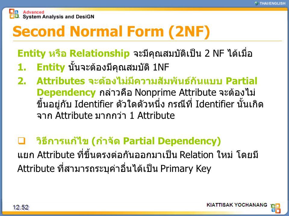Second Normal Form (2NF) 12.52 Entity หรือ Relationship จะมีคุณสมบัติเป็น 2 NF ได้เมื่อ 1.Entity นั้นจะต้องมีคุณสมบัติ 1NF 2.Attributes จะต้องไม่มีควา