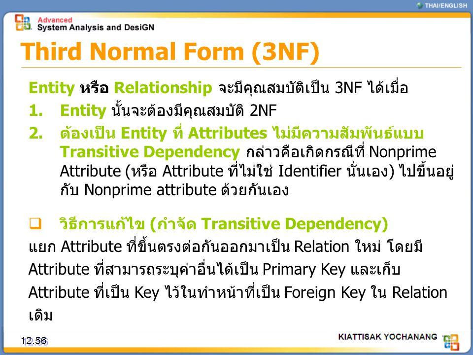 Third Normal Form (3NF) 12.56 Entity หรือ Relationship จะมีคุณสมบัติเป็น 3NF ได้เมื่อ 1.Entity นั้นจะต้องมีคุณสมบัติ 2NF 2.ต้องเป็น Entity ที่ Attribu